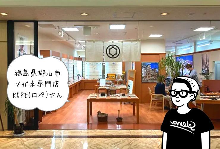 【レポ】福島県郡山市のメガネ専門店ROPE(ロペ)さんのご紹介!